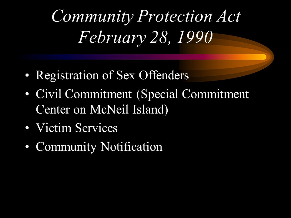 Community Protection Act February 28, 1990 Registration of Sex Offenders Civil Commitment (Special Commitment Center on McNeil Island) Victim Services