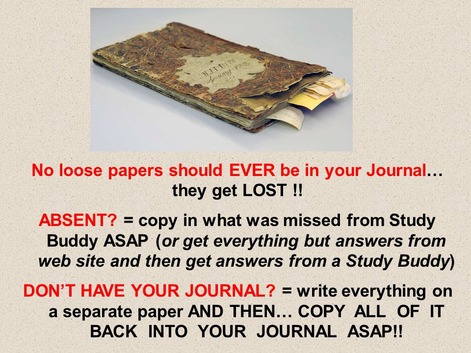 No loose papers should EVER be in your Journal… they get LOST !! ABSENT? = copy in what was missed from Study Buddy ASAP (or get everything but answer