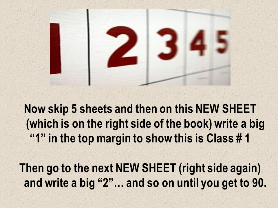 Now skip 5 sheets and then on this NEW SHEET (which is on the right side of the book) write a big 1 in the top margin to show this is Class # 1 Then g