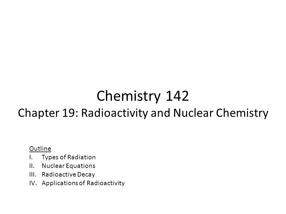 Chemistry 142 Chapter 19: Radioactivity and Nuclear Chemistry Outline I.Types of Radiation II.Nuclear Equations III.Radioactive Decay IV.Applications of Radioactivity