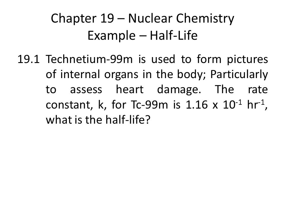 Chapter 19 – Nuclear Chemistry Example – Half-Life 19.1Technetium-99m is used to form pictures of internal organs in the body; Particularly to assess heart damage.