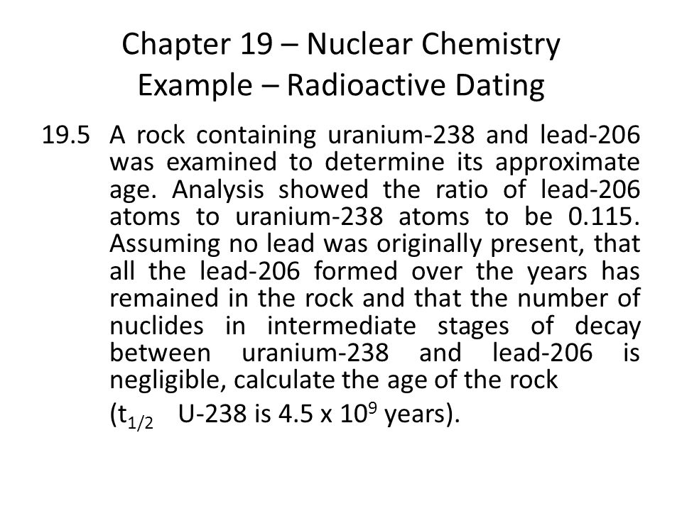 Chapter 19 – Nuclear Chemistry Example – Radioactive Dating 19.5A rock containing uranium-238 and lead-206 was examined to determine its approximate age.