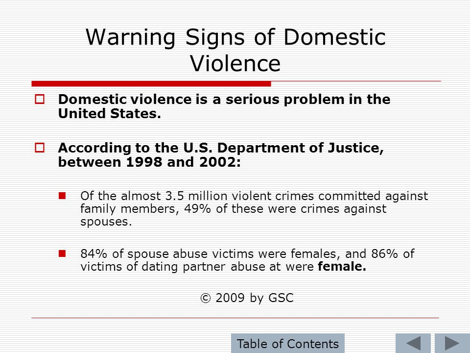 Warning Signs of Domestic Violence Males were 83% of spouse murderers and 75% of dating partner murderers 50% of offenders in state prison for spousal abuse had killed their victims.