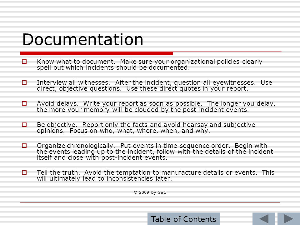 Documentation Know what to document. Make sure your organizational policies clearly spell out which incidents should be documented. Interview all witn