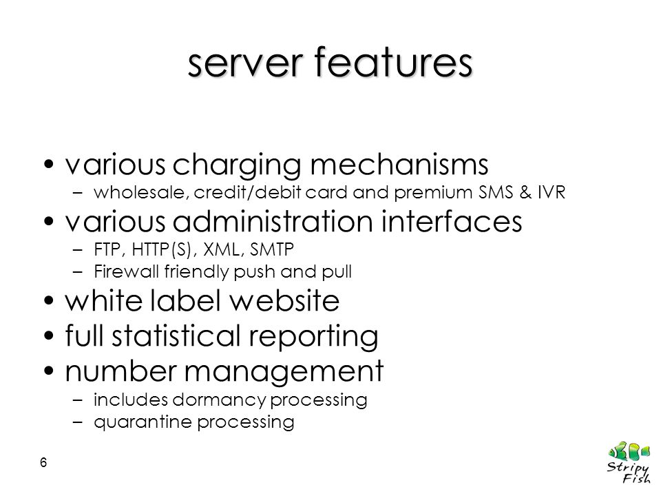 6 server features various charging mechanisms –wholesale, credit/debit card and premium SMS & IVR various administration interfaces –FTP, HTTP(S), XML, SMTP –Firewall friendly push and pull white label website full statistical reporting number management –includes dormancy processing –quarantine processing