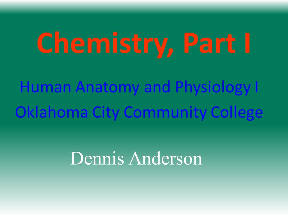 Chemistry, Part I Human Anatomy and Physiology I Oklahoma City Community College Dennis Anderson