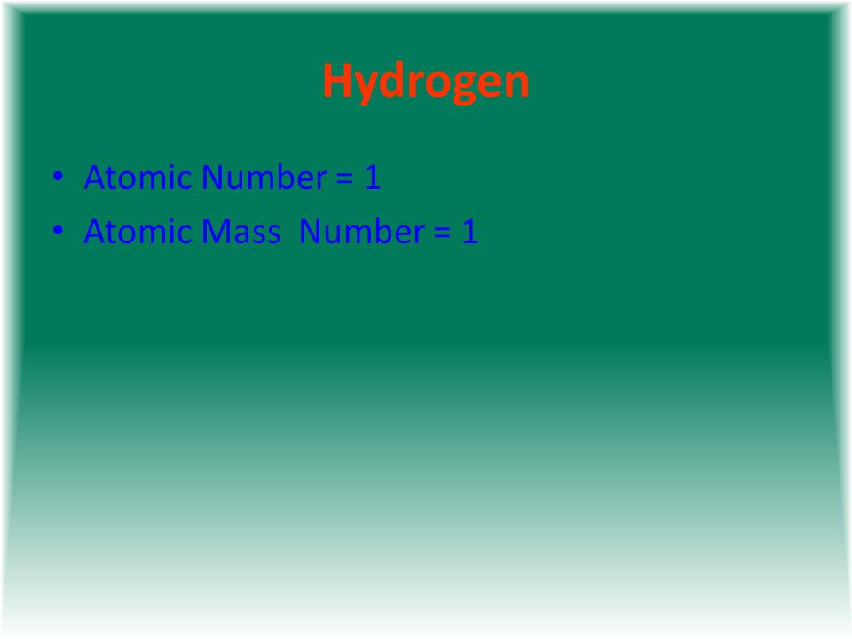 Hydrogen Atomic Number = 1 Atomic Mass Number = 1