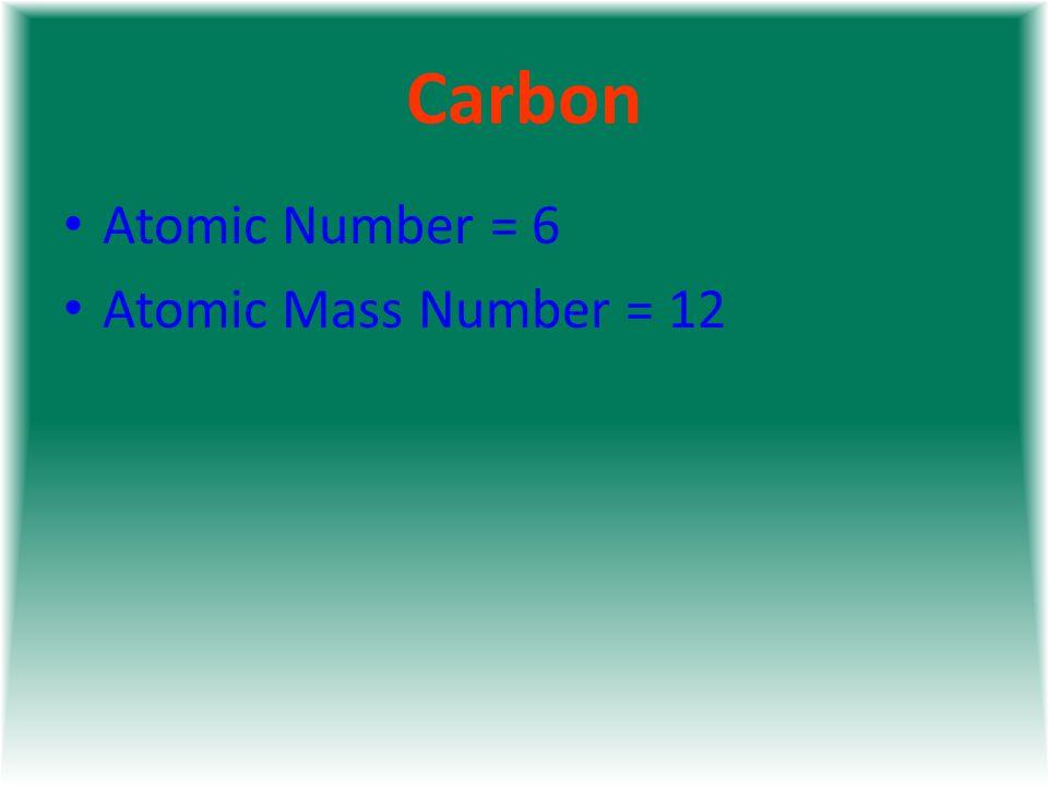 Carbon Atomic Number = 6 Atomic Mass Number = 12