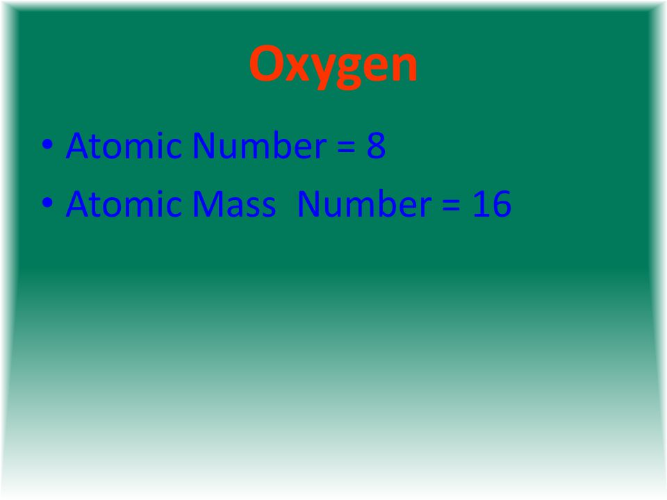 Oxygen Atomic Number = 8 Atomic Mass Number = 16