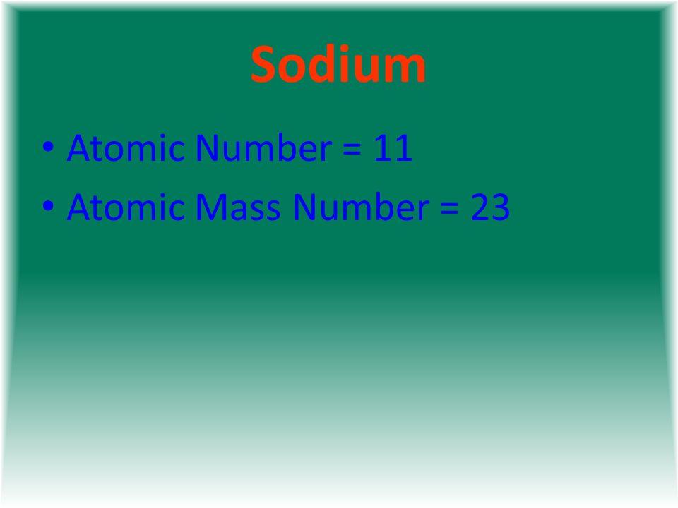 Sodium Atomic Number = 11 Atomic Mass Number = 23