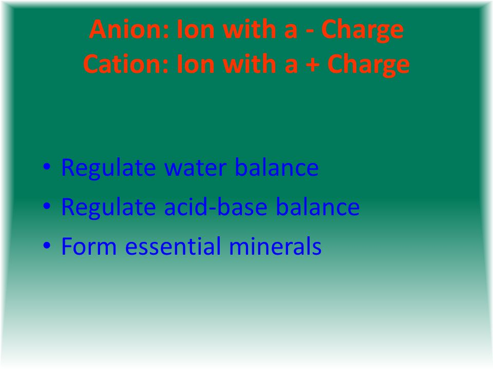 Anion: Ion with a - Charge Cation: Ion with a + Charge Regulate water balance Regulate acid-base balance Form essential minerals