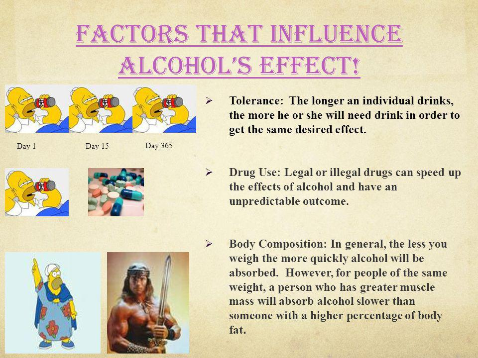 Factors that influence alcohols effect! Tolerance: The longer an individual drinks, the more he or she will need drink in order to get the same desire