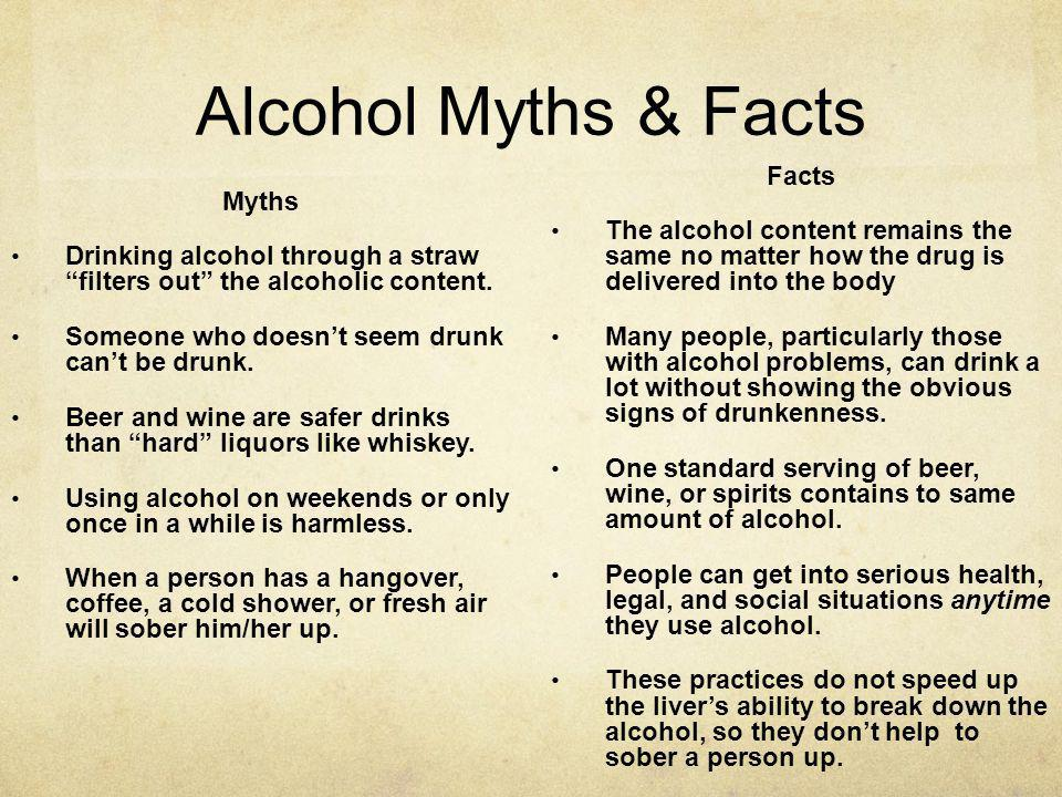 Alcohol Myths & Facts Myths Drinking alcohol through a straw filters out the alcoholic content. Someone who doesnt seem drunk cant be drunk. Beer and