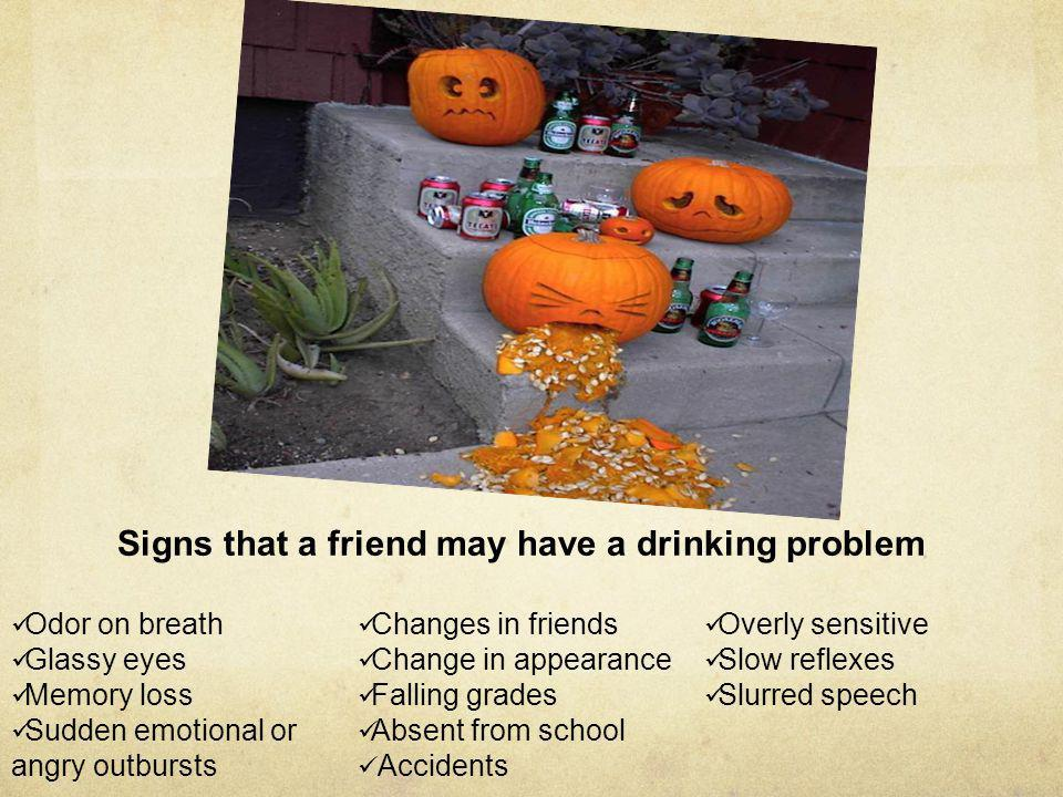 Signs that a friend may have a drinking problem Odor on breath Glassy eyes Memory loss Sudden emotional or angry outbursts Changes in friends Change i