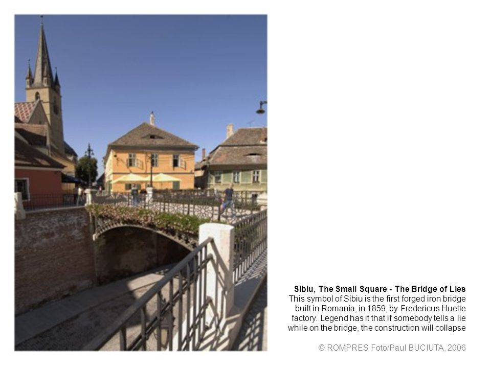 Sibiu, The Small Square - The Bridge of Lies This symbol of Sibiu is the first forged iron bridge built in Romania, in 1859, by Fredericus Huette factory.