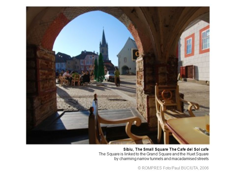 Sibiu, The Small Square The Cafe del Sol cafe The Square is linked to the Grand Square and the Huet Square by charming narrow tunnels and macadamised