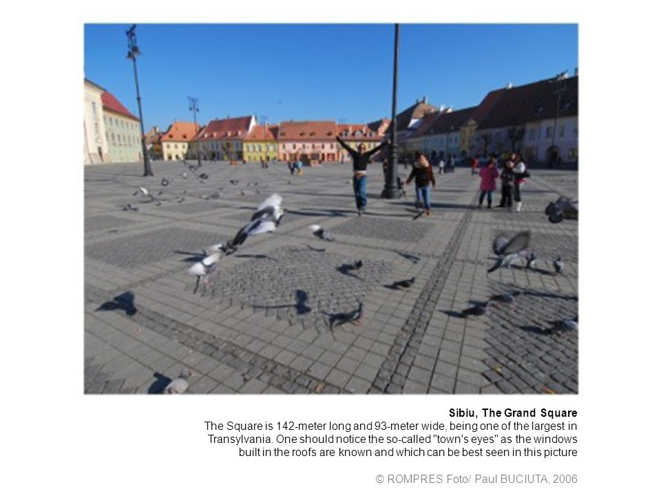 Sibiu, The Grand Square The Square is 142-meter long and 93-meter wide, being one of the largest in Transylvania. One should notice the so-called