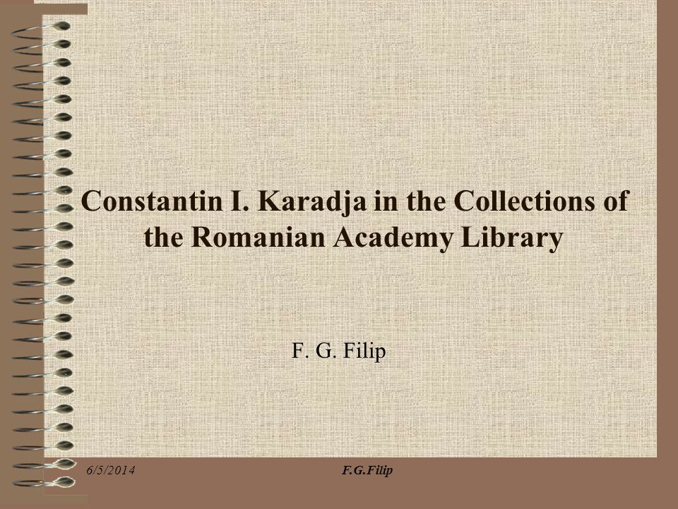 F.G.Filip6/5/2014 Constantin I. Karadja in the Collections of the Romanian Academy Library F. G. Filip