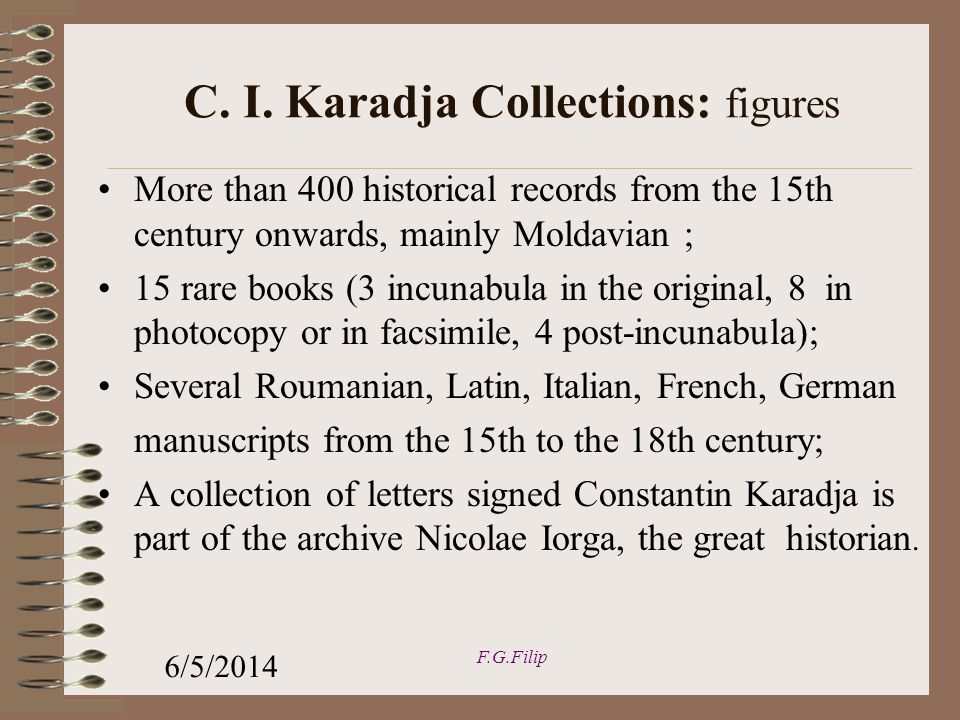 More than 400 historical records from the 15th century onwards, mainly Moldavian ; 15 rare books (3 incunabula in the original, 8 in photocopy or in facsimile, 4 post-incunabula); Several Roumanian, Latin, Italian, French, German manuscripts from the 15th to the 18th century; A collection of letters signed Constantin Karadja is part of the archive Nicolae Iorga, the great historian.