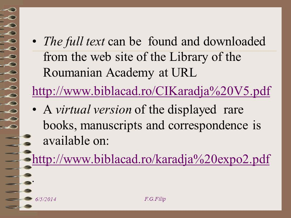 The full text can be found and downloaded from the web site of the Library of the Roumanian Academy at URL   A virtual version of the displayed rare books, manuscripts and correspondence is available on: