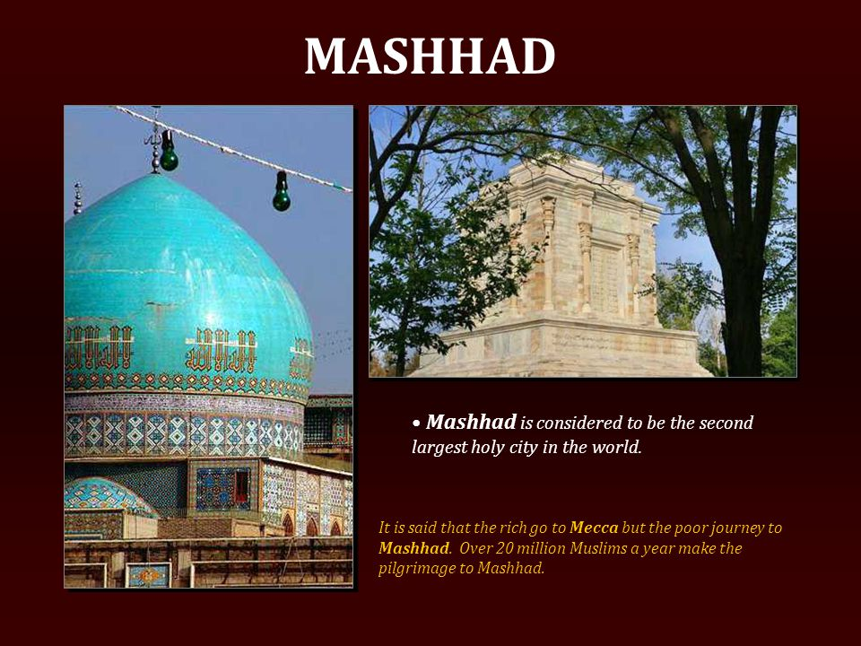 MASHHAD Mashhad is considered to be the second largest holy city in the world.
