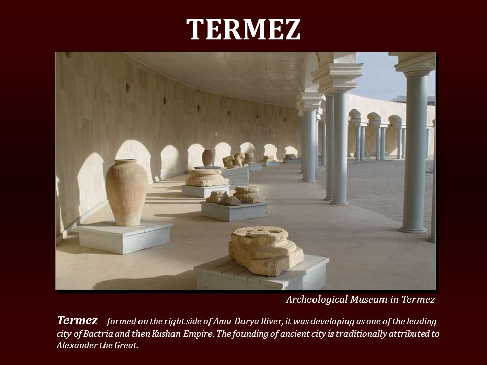 TERMEZ Termez – formed on the right side of Amu-Darya River, it was developing as one of the leading city of Bactria and then Kushan Empire.
