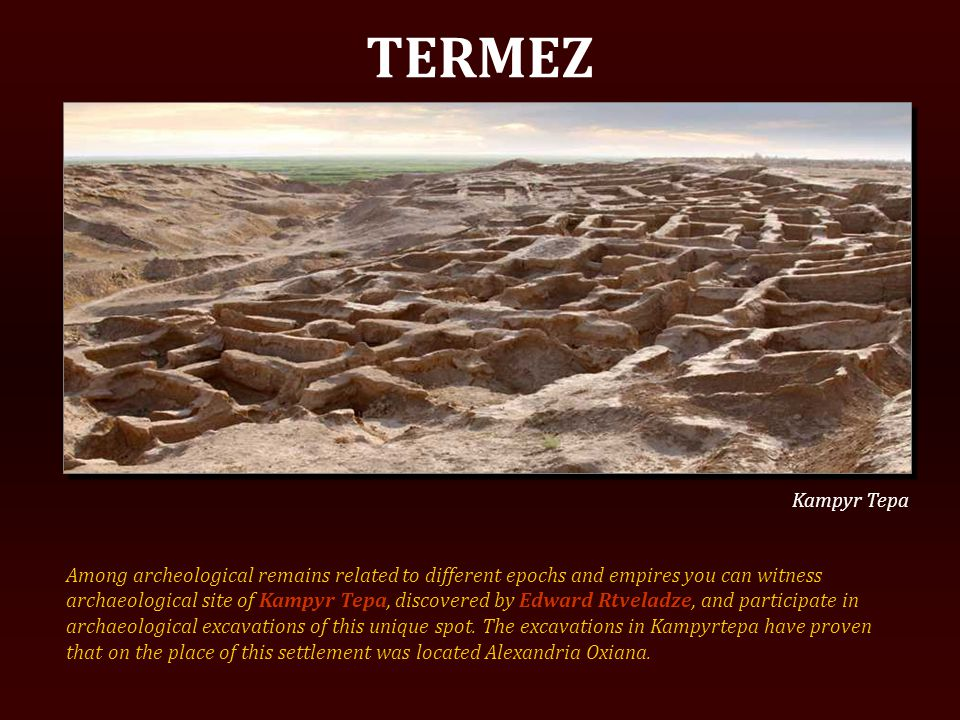 TERMEZ Among archeological remains related to different epochs and empires you can witness archaeological site of Kampyr Tepa, discovered by Edward Rtveladze, and participate in archaeological excavations of this unique spot.