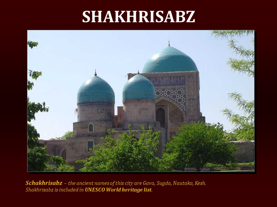 SHAKHRISABZ Schakhrisabz – the ancient names of this city are Gava, Sugda, Nautaka, Kesh.