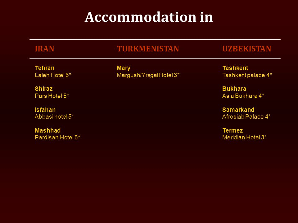 Accommodation in IRANTURKMENISTANUZBEKISTAN Tehran Laleh Hotel 5* Shiraz Pars Hotel 5* Isfahan Abbasi hotel 5* Mashhad Pardisan Hotel 5* Mary Margush/Yrsgal Hotel 3* Tashkent Tashkent palace 4* Bukhara Asia Bukhara 4* Samarkand Afrosiab Palace 4* Termez Meridian Hotel 3*