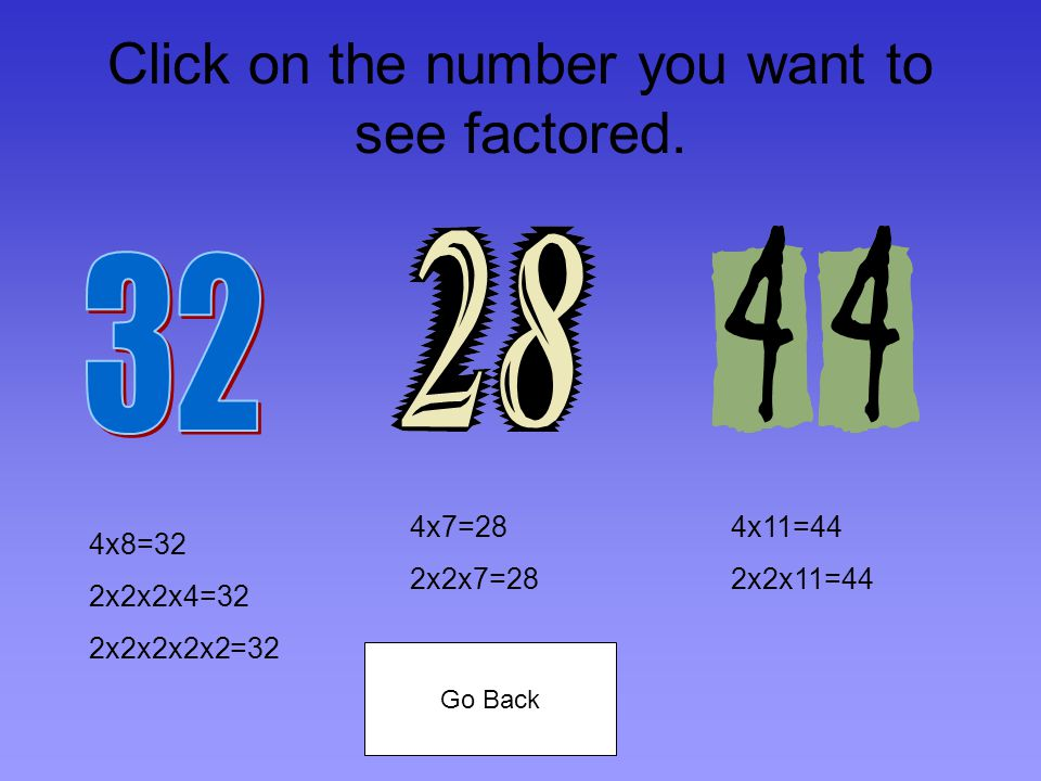 My prime factors are 2x2x11 32=2x2x2x2x244=2x2x11 Contestant Number Three.