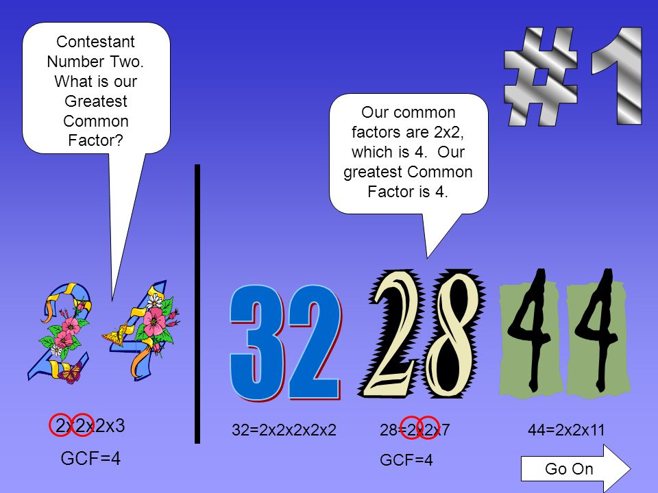 32=2x2x2x2x2 GCF=8 44=2x2x1128=2x2x7 2x2x2x3 GCF=8 Contestant Number One.