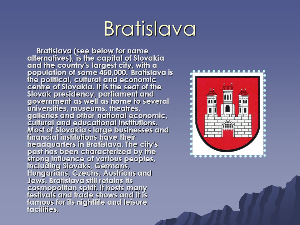 Bratislava Bratislava (see below for name alternatives), is the capital of Slovakia and the country s largest city, with a population of some 450,000.