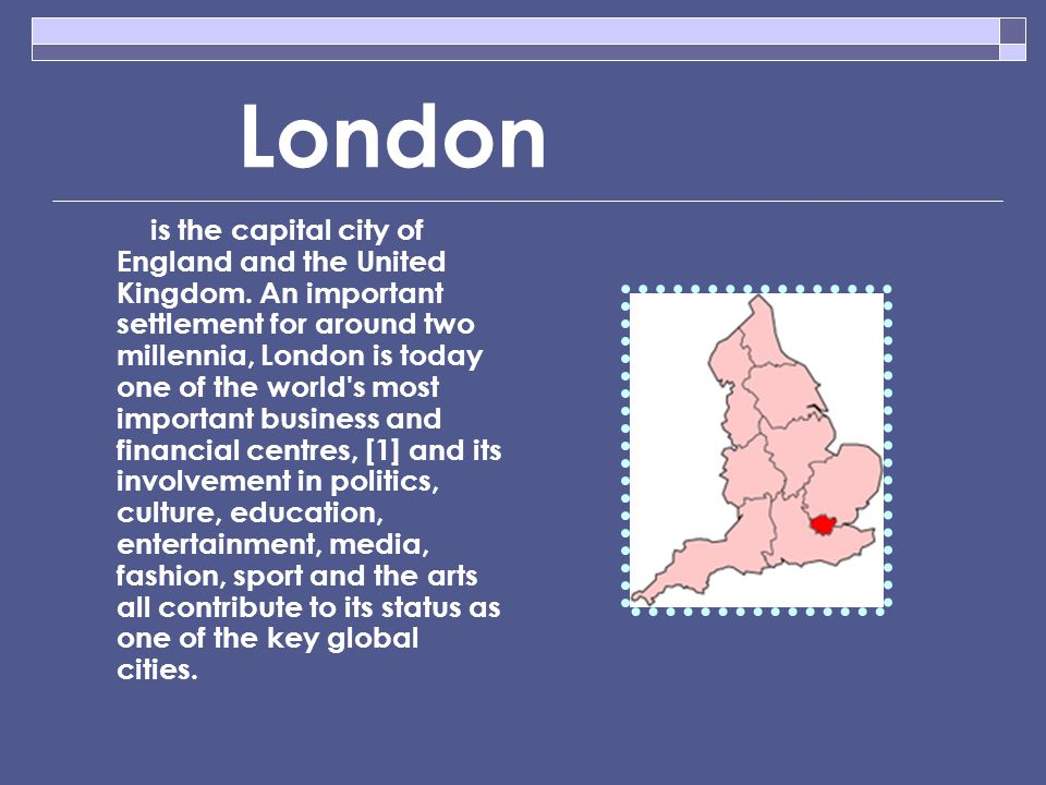 London is the capital city of England and the United Kingdom.