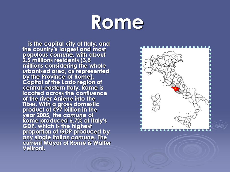 Rome Rome is the capital city of Italy, and the country s largest and most populous comune, with about 2,5 millions residents (3,8 millions considering the whole urbanised area, as represented by the Province of Rome).