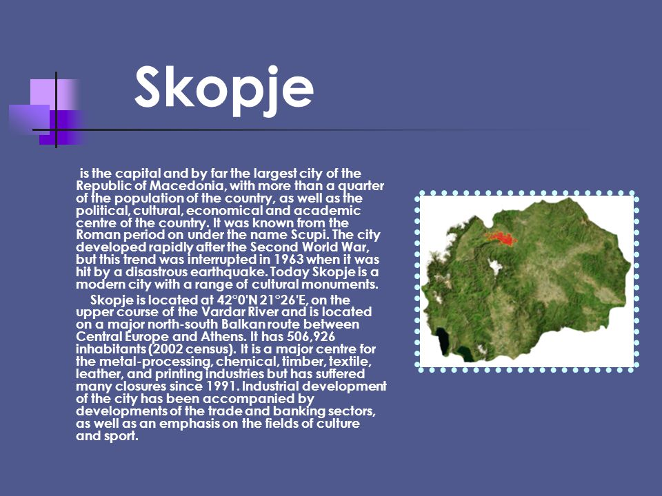 Skopje is the capital and by far the largest city of the Republic of Macedonia, with more than a quarter of the population of the country, as well as the political, cultural, economical and academic centre of the country.