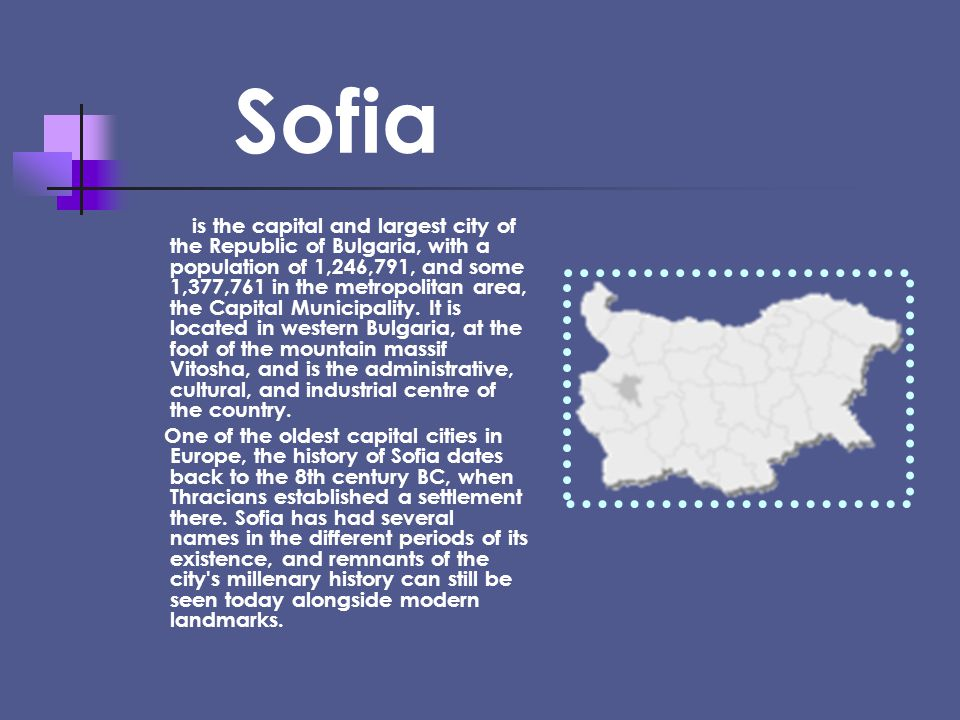 Sofia is the capital and largest city of the Republic of Bulgaria, with a population of 1,246,791, and some 1,377,761 in the metropolitan area, the Capital Municipality.