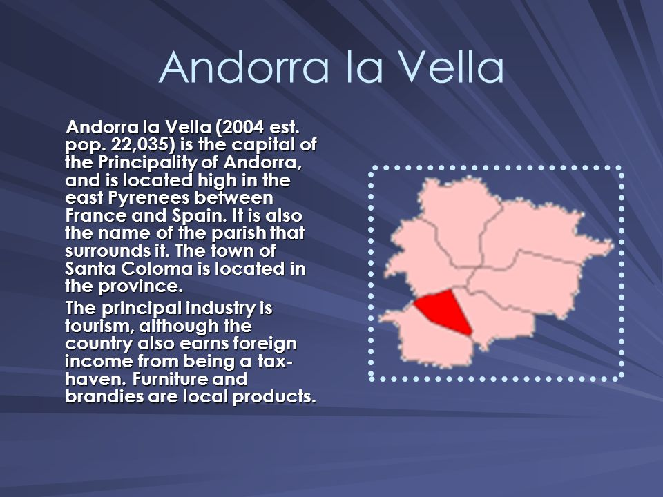 Andorra la Vella Andorra la Vella (2004 est. pop. 22,035) is the capital of the Principality of Andorra, and is located high in the east Pyrenees betw