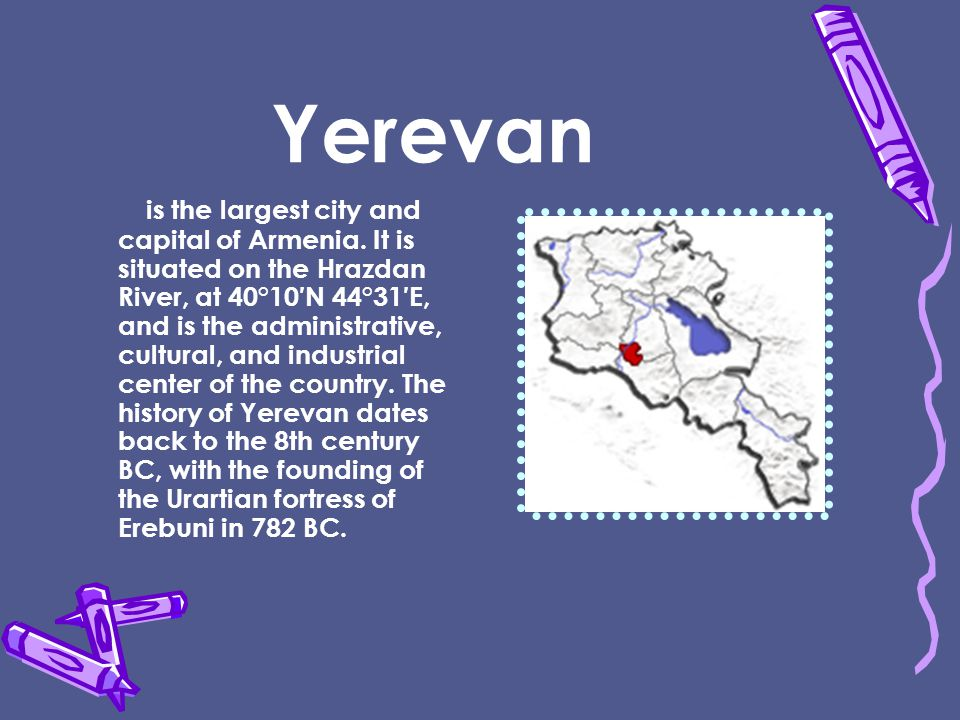 Yerevan is the largest city and capital of Armenia.