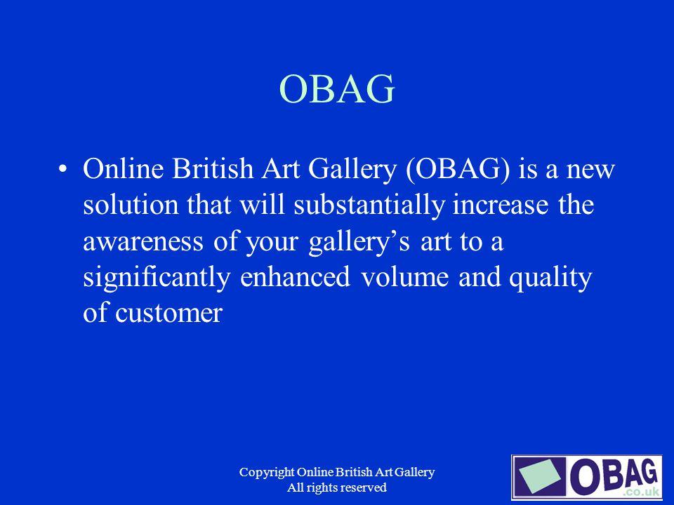 Copyright Online British Art Gallery All rights reserved Pricing Structure – Subscription Based –Core Price based on No of live artworks on display –Unlimited artwork changes allowed –Unlimited storage of thumbnails (research facility) –Unlimited storage of exhibition, artist and artwork info