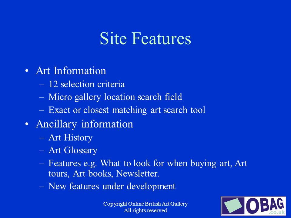 Copyright Online British Art Gallery All rights reserved Site Features Art Information –12 selection criteria –Micro gallery location search field –Exact or closest matching art search tool Ancillary information –Art History –Art Glossary –Features e.g.