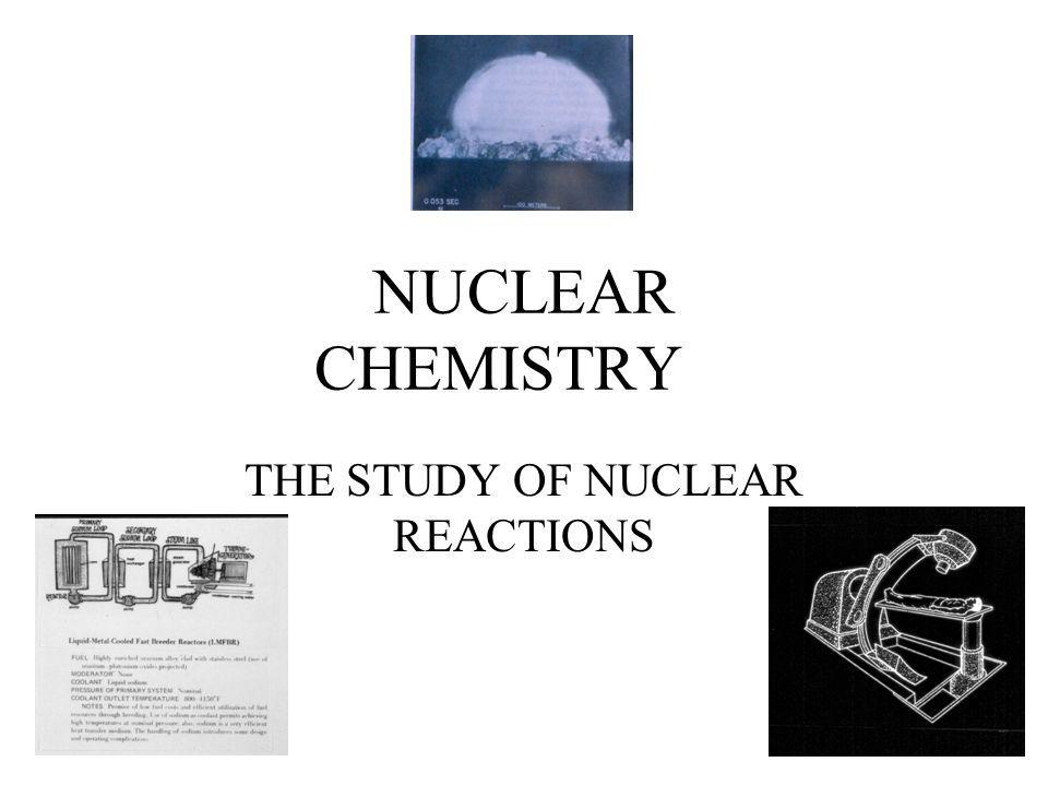NUCLEAR CHEMISTRY THE STUDY OF NUCLEAR REACTIONS