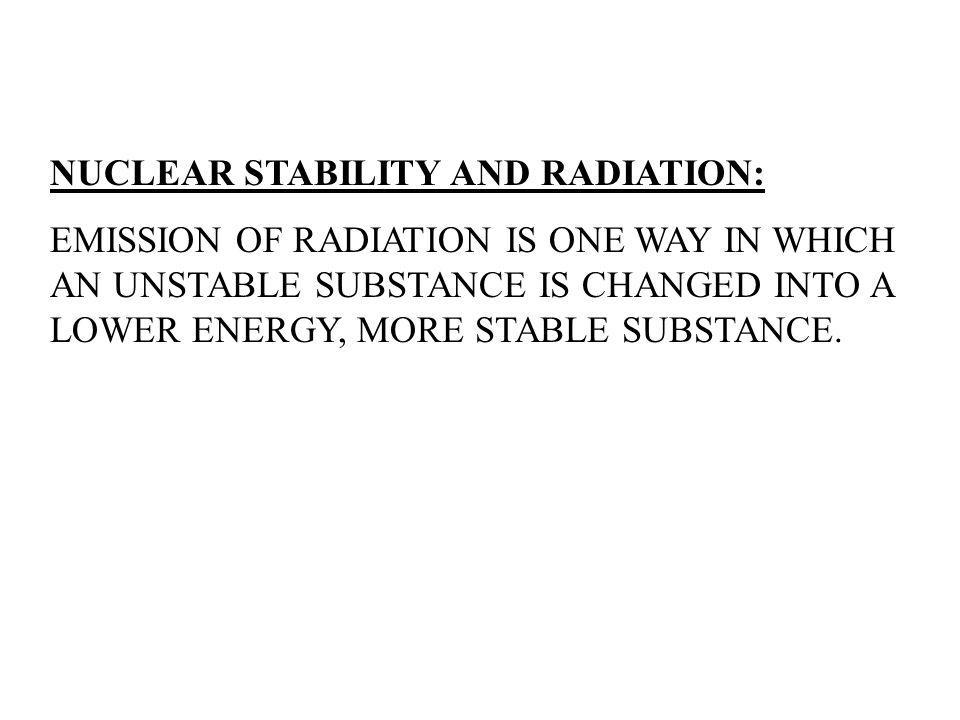 NUCLEAR STABILITY AND RADIATION: EMISSION OF RADIATION IS ONE WAY IN WHICH AN UNSTABLE SUBSTANCE IS CHANGED INTO A LOWER ENERGY, MORE STABLE SUBSTANCE.