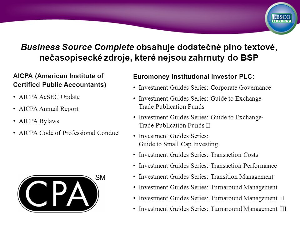 AICPA (American Institute of Certified Public Accountants) AICPA AcSEC Update AICPA Annual Report AICPA Bylaws AICPA Code of Professional Conduct Business Source Complete obsahuje dodatečné plno textové, nečasopisecké zdroje, které nejsou zahrnuty do BSP Euromoney Institutional Investor PLC: Investment Guides Series: Corporate Governance Investment Guides Series: Guide to Exchange- Trade Publication Funds Investment Guides Series: Guide to Exchange- Trade Publication Funds II Investment Guides Series: Guide to Small Cap Investing Investment Guides Series: Transaction Costs Investment Guides Series: Transaction Performance Investment Guides Series: Transition Management Investment Guides Series: Turnaround Management Investment Guides Series: Turnaround Management II Investment Guides Series: Turnaround Management III