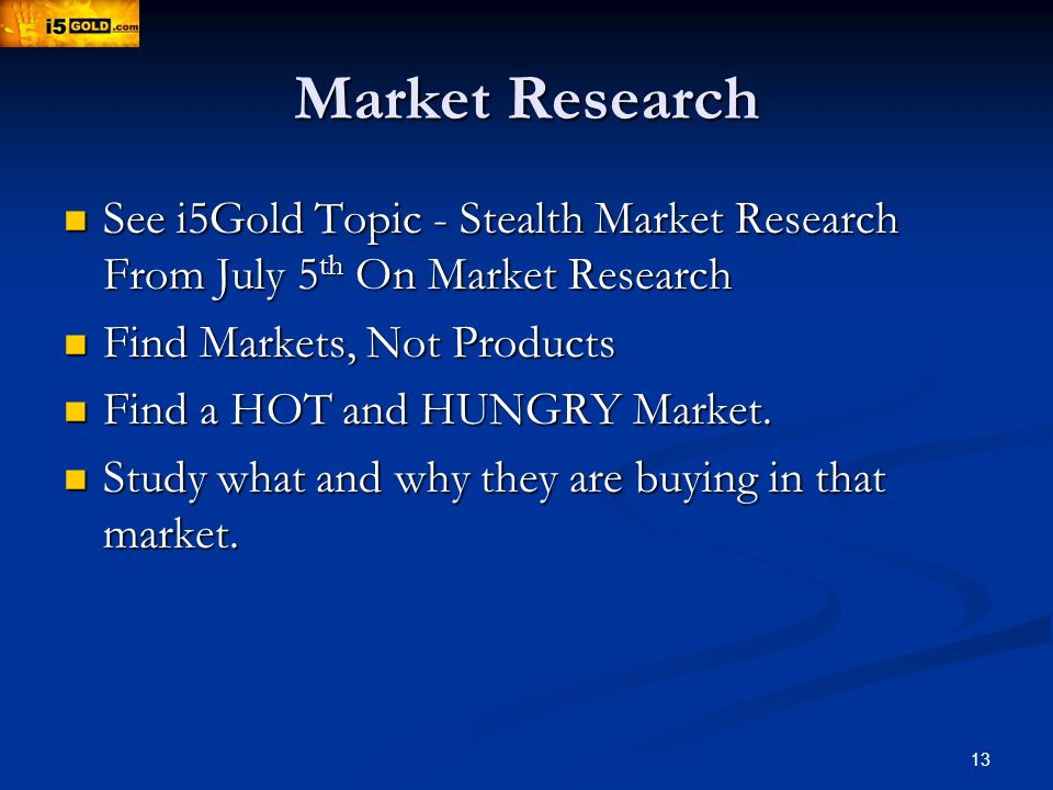 13 Market Research See i5Gold Topic - Stealth Market Research From July 5 th On Market Research See i5Gold Topic - Stealth Market Research From July 5 th On Market Research Find Markets, Not Products Find Markets, Not Products Find a HOT and HUNGRY Market.