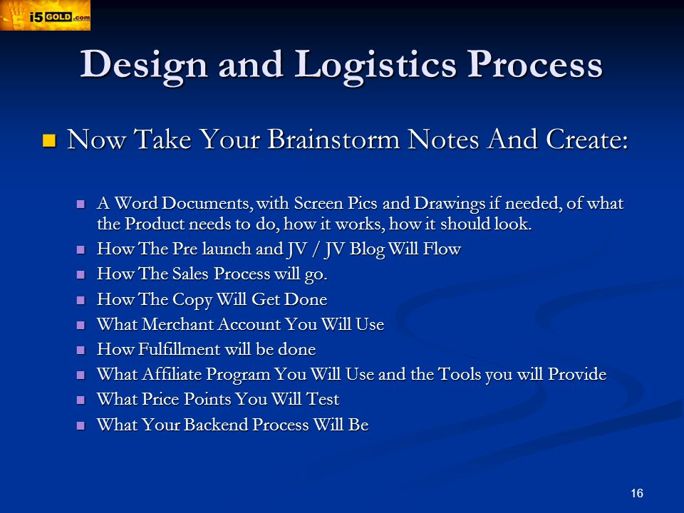 16 Design and Logistics Process Now Take Your Brainstorm Notes And Create: Now Take Your Brainstorm Notes And Create: A Word Documents, with Screen Pics and Drawings if needed, of what the Product needs to do, how it works, how it should look.