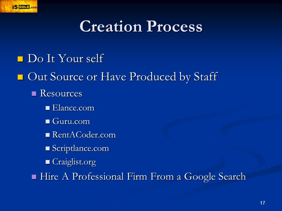 17 Creation Process Do It Your self Do It Your self Out Source or Have Produced by Staff Out Source or Have Produced by Staff Resources Resources Elance.com Elance.com Guru.com Guru.com RentACoder.com RentACoder.com Scriptlance.com Scriptlance.com Craiglist.org Craiglist.org Hire A Professional Firm From a Google Search Hire A Professional Firm From a Google Search