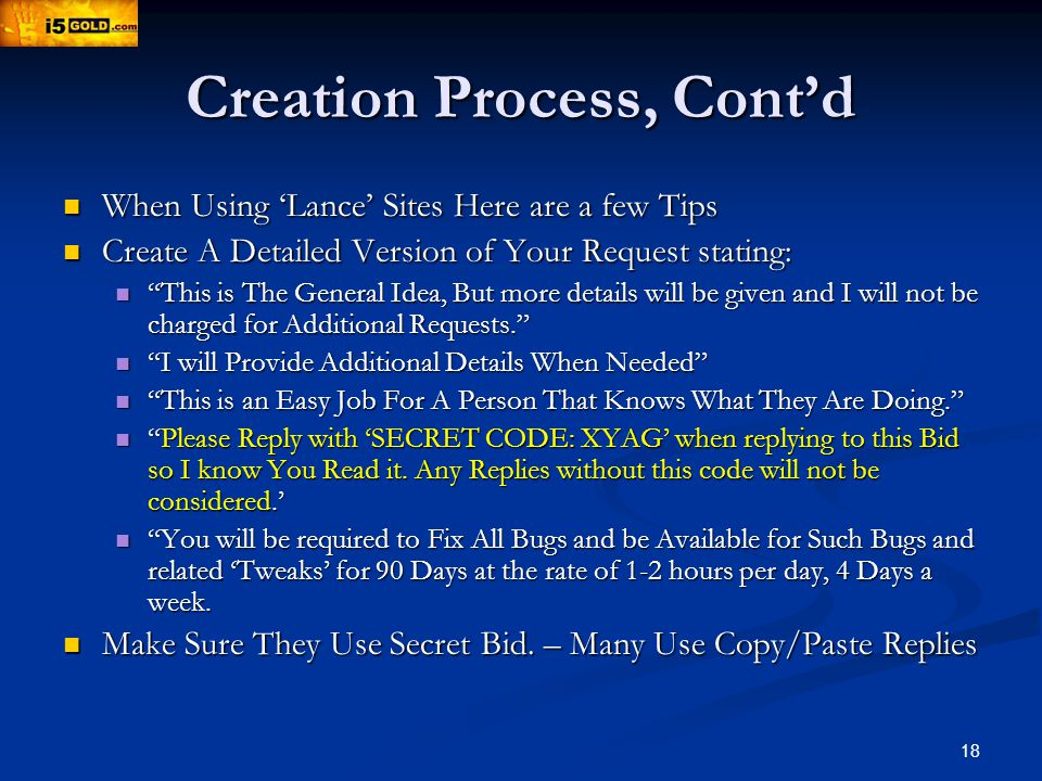 18 Creation Process, Contd When Using Lance Sites Here are a few Tips When Using Lance Sites Here are a few Tips Create A Detailed Version of Your Request stating: Create A Detailed Version of Your Request stating: This is The General Idea, But more details will be given and I will not be charged for Additional Requests.