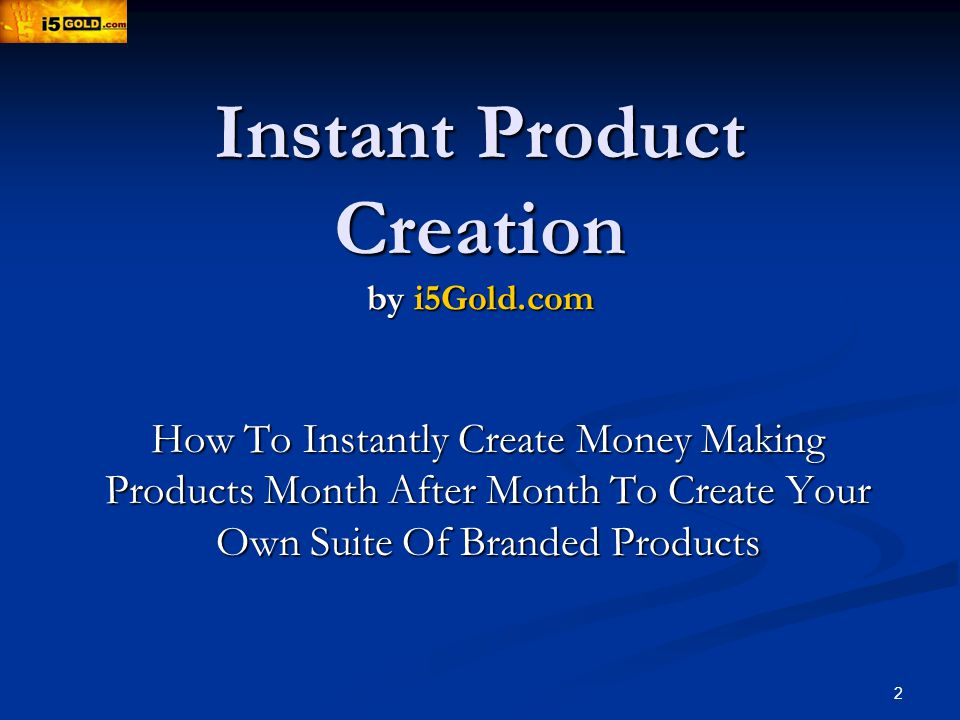 2 Instant Product Creation by i5Gold.com How To Instantly Create Money Making Products Month After Month To Create Your Own Suite Of Branded Products