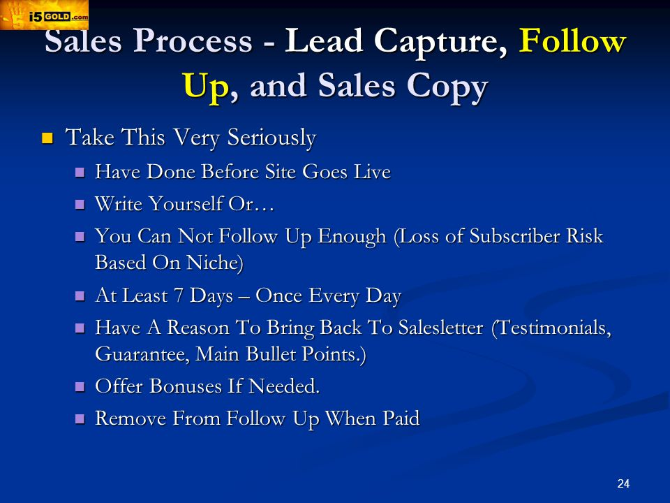 24 Sales Process - Lead Capture, Follow Up, and Sales Copy Take This Very Seriously Take This Very Seriously Have Done Before Site Goes Live Have Done Before Site Goes Live Write Yourself Or… Write Yourself Or… You Can Not Follow Up Enough (Loss of Subscriber Risk Based On Niche) You Can Not Follow Up Enough (Loss of Subscriber Risk Based On Niche) At Least 7 Days – Once Every Day At Least 7 Days – Once Every Day Have A Reason To Bring Back To Salesletter (Testimonials, Guarantee, Main Bullet Points.) Have A Reason To Bring Back To Salesletter (Testimonials, Guarantee, Main Bullet Points.) Offer Bonuses If Needed.