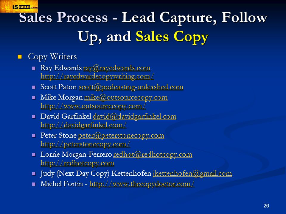 26 Sales Process - Lead Capture, Follow Up, and Sales Copy Copy Writers Copy Writers Ray Edwards ray@rayedwards.com http://rayedwardscopywriting.com/ Ray Edwards ray@rayedwards.com http://rayedwardscopywriting.com/ray@rayedwards.com http://rayedwardscopywriting.com/ray@rayedwards.com http://rayedwardscopywriting.com/ Scott Paton scott@podcasting-unleashed.com Scott Paton scott@podcasting-unleashed.comscott@podcasting-unleashed.com Mike Morgan mike@outsourcecopy.com http://www.outsourcecopy.com/ Mike Morgan mike@outsourcecopy.com http://www.outsourcecopy.com/mike@outsourcecopy.com http://www.outsourcecopy.com/mike@outsourcecopy.com http://www.outsourcecopy.com/ David Garfinkel david@davidgarfinkel.com http://davidgarfinkel.com/ David Garfinkel david@davidgarfinkel.com http://davidgarfinkel.com/david@davidgarfinkel.com http://davidgarfinkel.com/david@davidgarfinkel.com http://davidgarfinkel.com/ Peter Stone peter@peterstonecopy.com http://peterstonecopy.com/ Peter Stone peter@peterstonecopy.com http://peterstonecopy.com/peter@peterstonecopy.com http://peterstonecopy.com/peter@peterstonecopy.com http://peterstonecopy.com/ Lorrie Morgan-Ferrero redhot@redhotcopy.com http://redhotcopy.com Lorrie Morgan-Ferrero redhot@redhotcopy.com http://redhotcopy.comredhot@redhotcopy.com http://redhotcopy.comredhot@redhotcopy.com http://redhotcopy.com Judy (Next Day Copy) Kettenhofen jkettenhofen@gmail.com Judy (Next Day Copy) Kettenhofen jkettenhofen@gmail.comjkettenhofen@gmail.com Michel Fortin - http://www.thecopydoctor.com/ Michel Fortin - http://www.thecopydoctor.com/http://www.thecopydoctor.com/